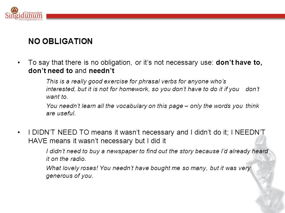 NO OBLIGATION To say that there is no obligation, or it's not necessary use: don't have to, don't need to and needn't.