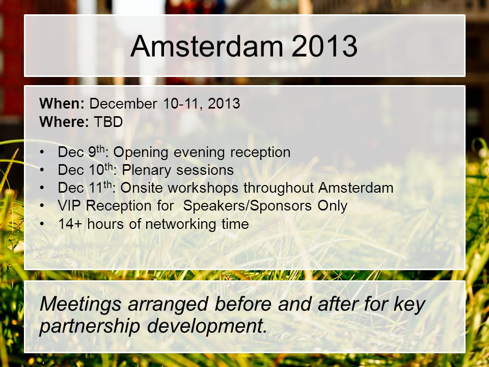 Amsterdam 2013 When: December 10-11, 2013. Where: TBD. Dec 9th: Opening evening reception. Dec 10th: Plenary sessions.
