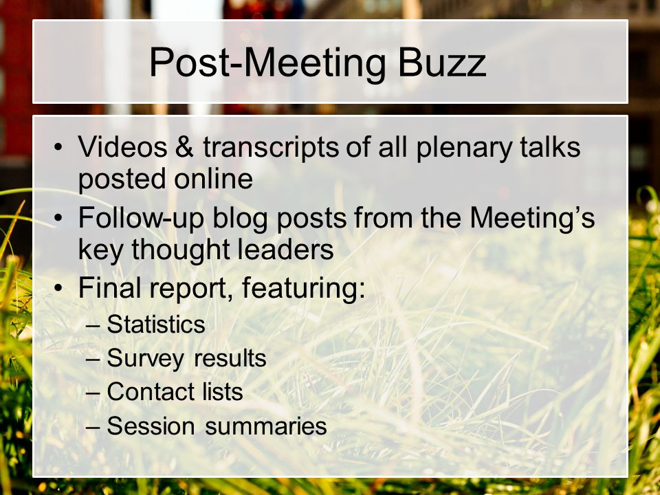 Post-Meeting Buzz Videos & transcripts of all plenary talks posted online. Follow-up blog posts from the Meeting's key thought leaders.