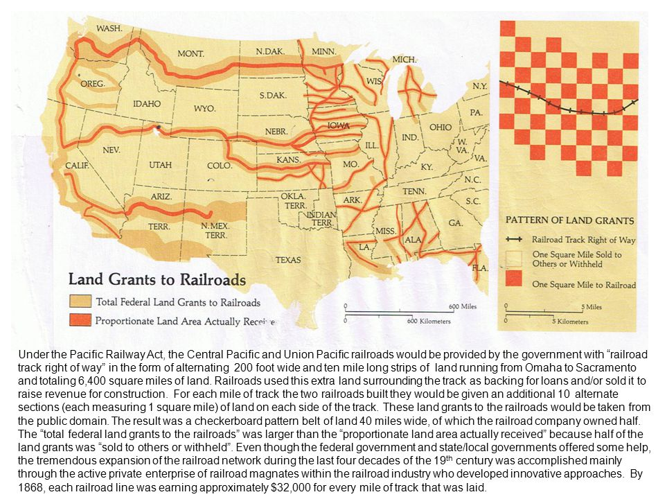 Under the Pacific Railway Act, the Central Pacific and Union Pacific railroads would be provided by the government with railroad track right of way in the form of alternating 200 foot wide and ten mile long strips of land running from Omaha to Sacramento and totaling 6,400 square miles of land.
