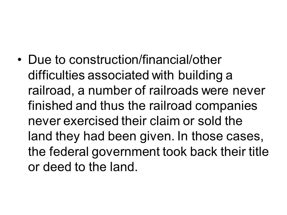 Due to construction/financial/other difficulties associated with building a railroad, a number of railroads were never finished and thus the railroad companies never exercised their claim or sold the land they had been given.