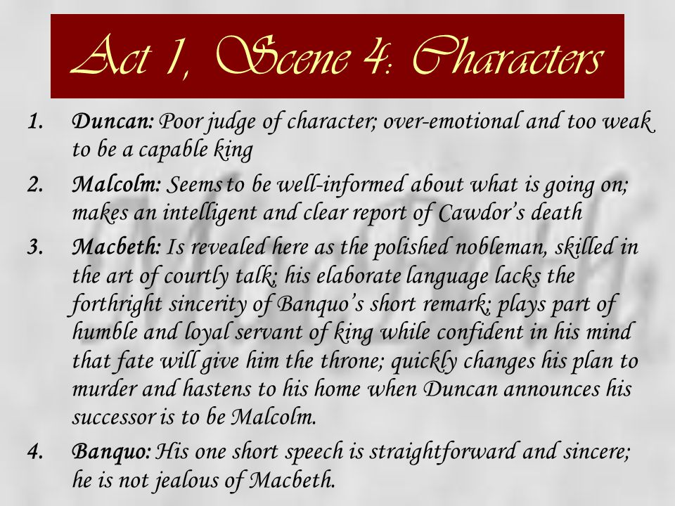 Act 1, Scene 4: Characters Duncan: Poor judge of character; over-emotional and too weak to be a capable king.