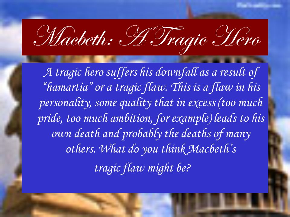 the tragic flaw of the tragic hero in macbeth a play by william shakespeare Essays related to macbeth as a tragic hero 1 at the beginning of the play, shakespeare defines macbeth as a hero very clearly to tragic hero is defined as someone that is essentially a good and noble person but fails because of a certain flaw in his/her character in william.