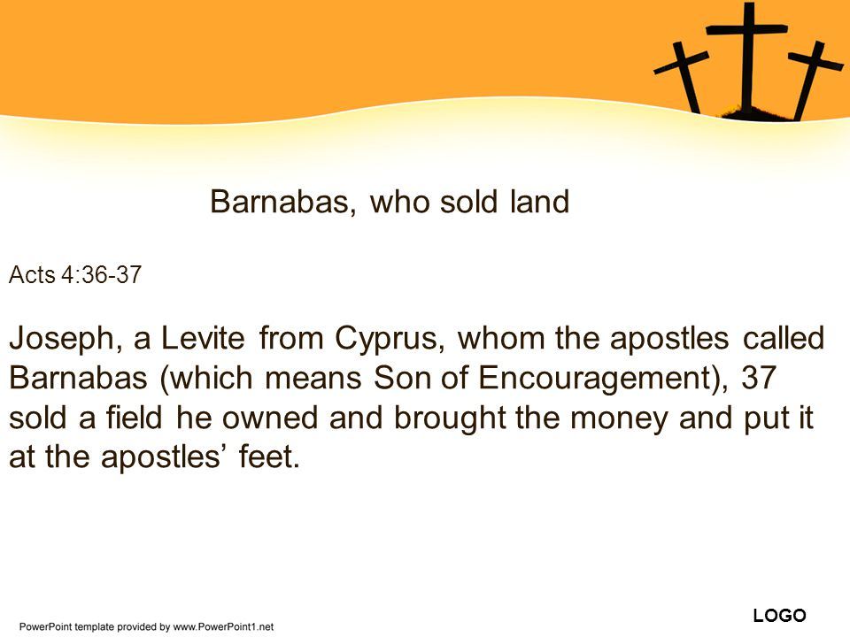 Barnabas, who sold land Acts 4:36-37.
