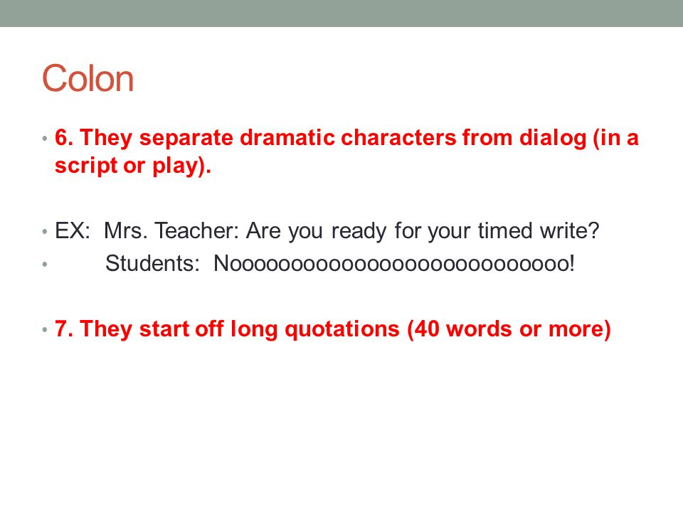 Colon 6. They separate dramatic characters from dialog (in a script or play). EX: Mrs. Teacher: Are you ready for your timed write