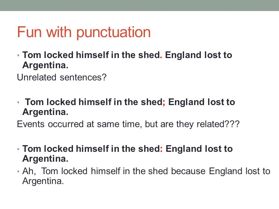 Fun with punctuation Tom locked himself in the shed. England lost to Argentina. Unrelated sentences
