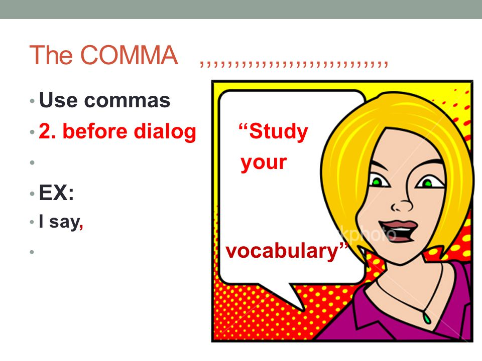 The COMMA ,,,,,,,,,,,,,,,,,,,,,,,,,,,, Use commas. 2. before dialog Study. your. EX: I say,