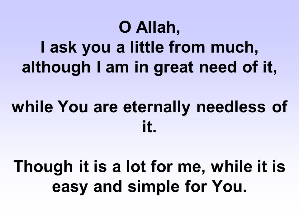 O Allah, I ask you a little from much, although I am in great need of it, while You are eternally needless of it.