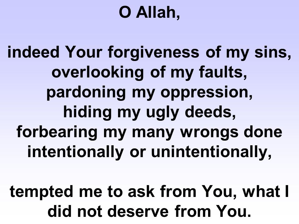 O Allah, indeed Your forgiveness of my sins, overlooking of my faults, pardoning my oppression, hiding my ugly deeds, forbearing my many wrongs done intentionally or unintentionally, tempted me to ask from You, what I did not deserve from You.