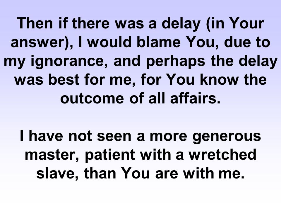 Then if there was a delay (in Your answer), I would blame You, due to my ignorance, and perhaps the delay was best for me, for You know the outcome of all affairs.