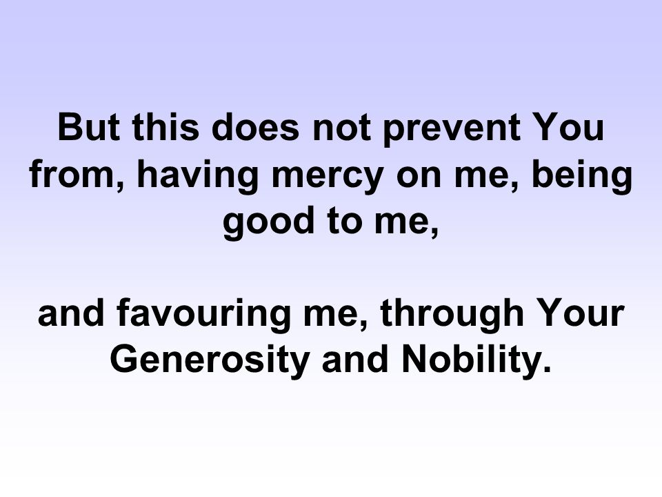 But this does not prevent You from, having mercy on me, being good to me, and favouring me, through Your Generosity and Nobility.