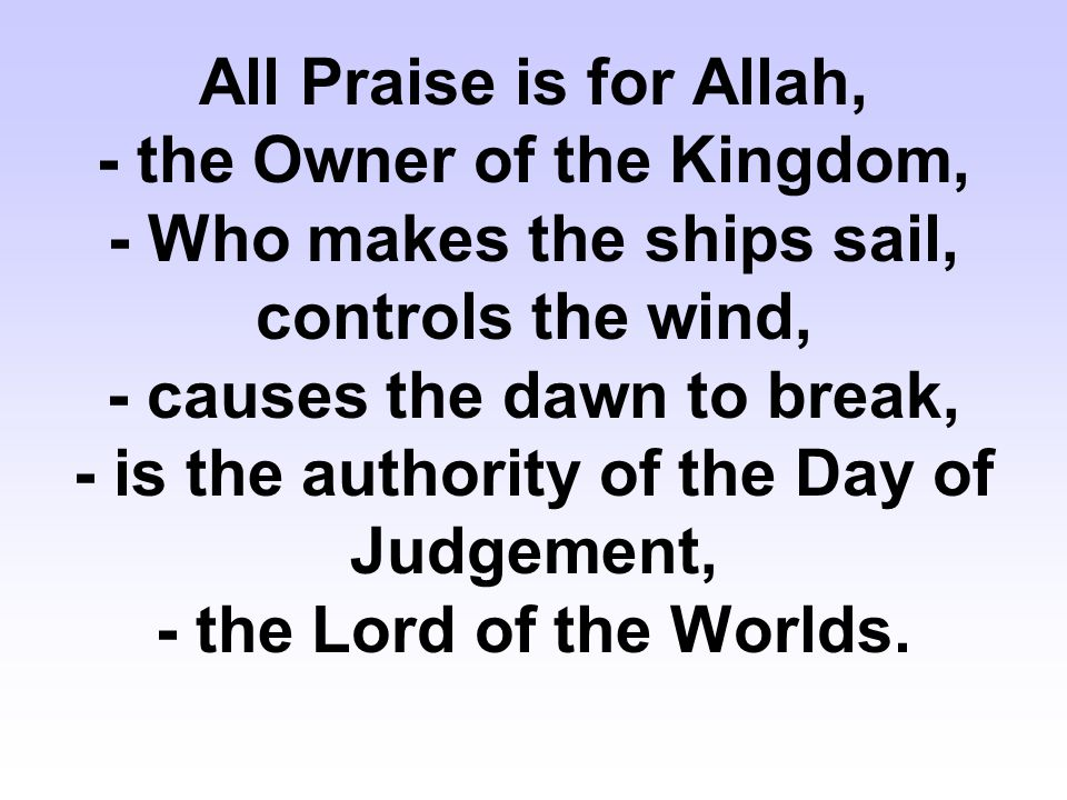 All Praise is for Allah, - the Owner of the Kingdom, - Who makes the ships sail, controls the wind, - causes the dawn to break, - is the authority of the Day of Judgement, - the Lord of the Worlds.
