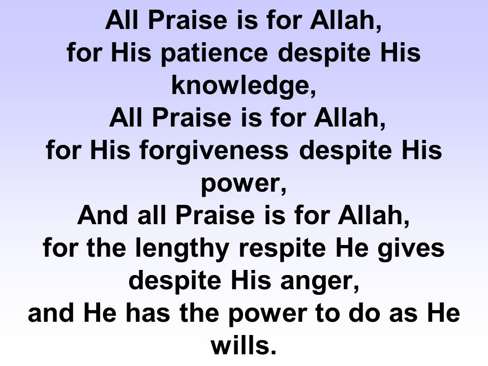 All Praise is for Allah, for His patience despite His knowledge, All Praise is for Allah, for His forgiveness despite His power, And all Praise is for Allah, for the lengthy respite He gives despite His anger, and He has the power to do as He wills.
