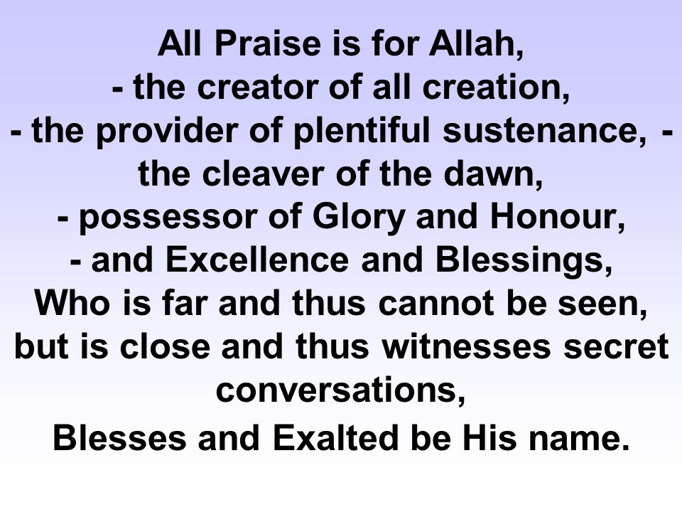 All Praise is for Allah, - the creator of all creation, - the provider of plentiful sustenance, - the cleaver of the dawn, - possessor of Glory and Honour, - and Excellence and Blessings, Who is far and thus cannot be seen, but is close and thus witnesses secret conversations, Blesses and Exalted be His name.