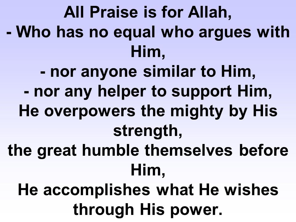 All Praise is for Allah, - Who has no equal who argues with Him, - nor anyone similar to Him, - nor any helper to support Him, He overpowers the mighty by His strength, the great humble themselves before Him, He accomplishes what He wishes through His power.