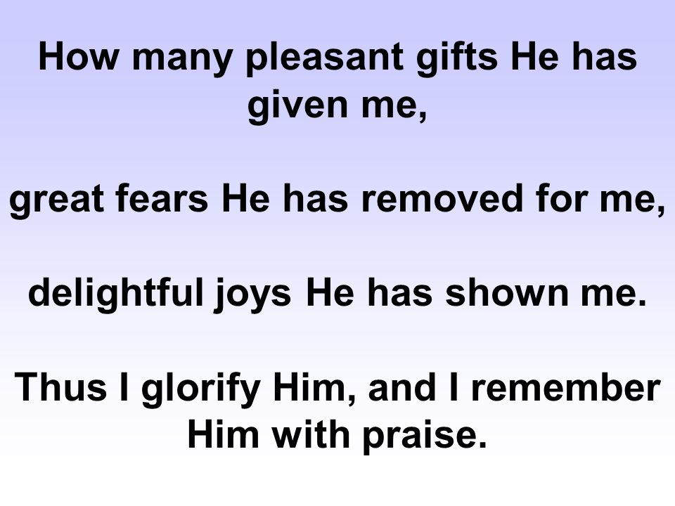 How many pleasant gifts He has given me, great fears He has removed for me, delightful joys He has shown me.