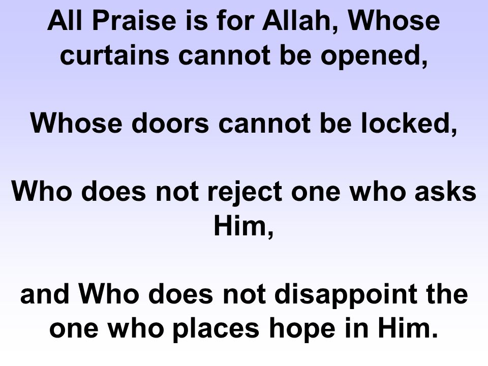 All Praise is for Allah, Whose curtains cannot be opened, Whose doors cannot be locked, Who does not reject one who asks Him, and Who does not disappoint the one who places hope in Him.
