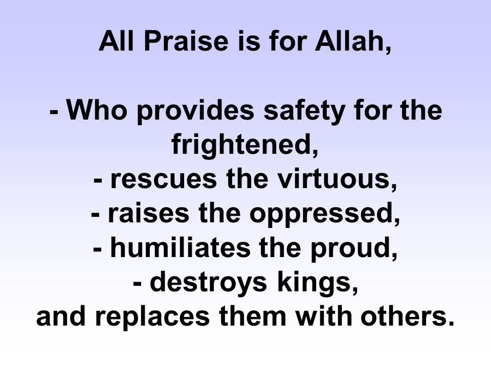 All Praise is for Allah, - Who provides safety for the frightened, - rescues the virtuous, - raises the oppressed, - humiliates the proud, - destroys kings, and replaces them with others.