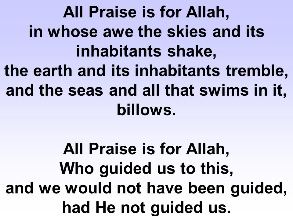 All Praise is for Allah, in whose awe the skies and its inhabitants shake, the earth and its inhabitants tremble, and the seas and all that swims in it, billows.