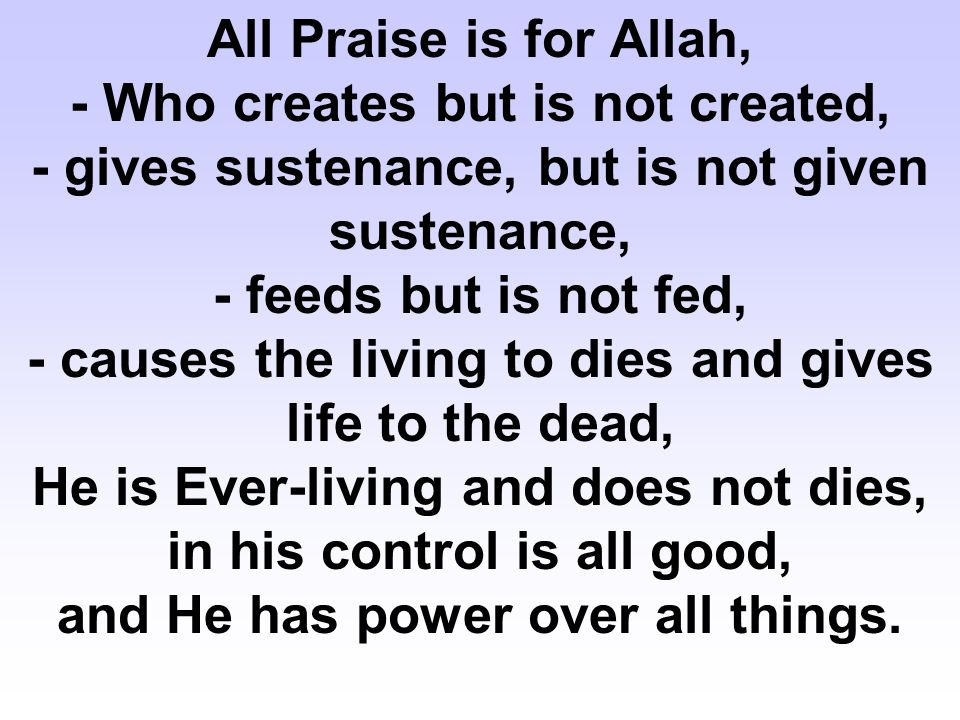 All Praise is for Allah, - Who creates but is not created, - gives sustenance, but is not given sustenance, - feeds but is not fed, - causes the living to dies and gives life to the dead, He is Ever-living and does not dies, in his control is all good, and He has power over all things.