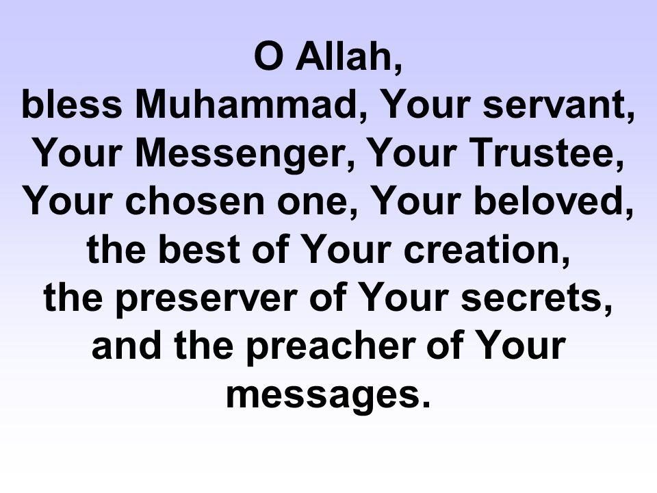 O Allah, bless Muhammad, Your servant, Your Messenger, Your Trustee, Your chosen one, Your beloved, the best of Your creation, the preserver of Your secrets, and the preacher of Your messages.