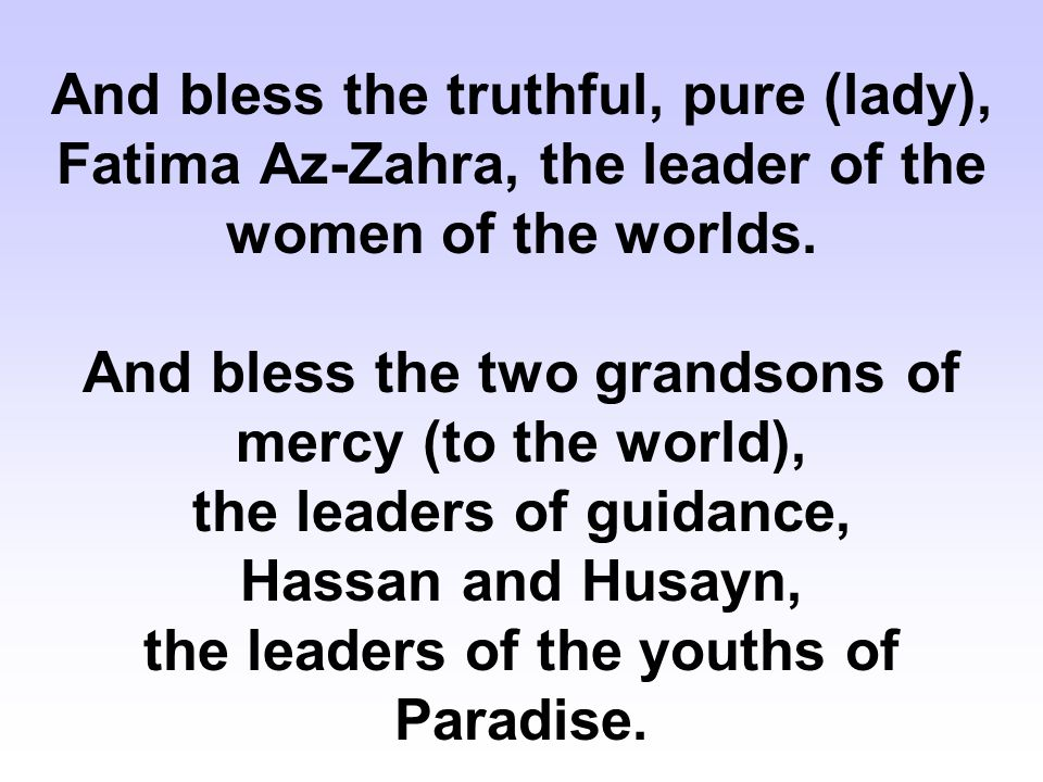 And bless the truthful, pure (lady), Fatima Az-Zahra, the leader of the women of the worlds.