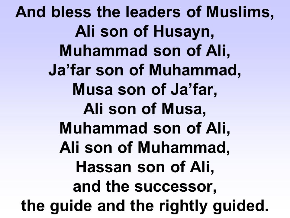 And bless the leaders of Muslims, Ali son of Husayn, Muhammad son of Ali, Ja'far son of Muhammad, Musa son of Ja'far, Ali son of Musa, Muhammad son of Ali, Ali son of Muhammad, Hassan son of Ali, and the successor, the guide and the rightly guided.