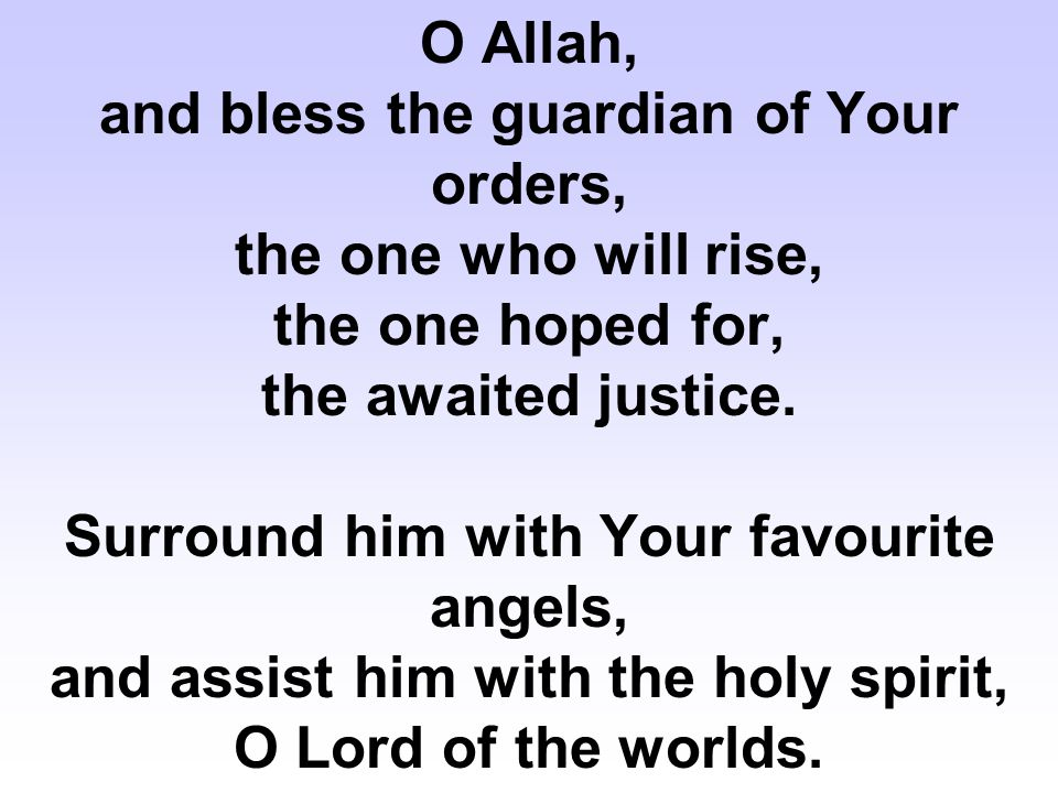 O Allah, and bless the guardian of Your orders, the one who will rise, the one hoped for, the awaited justice.
