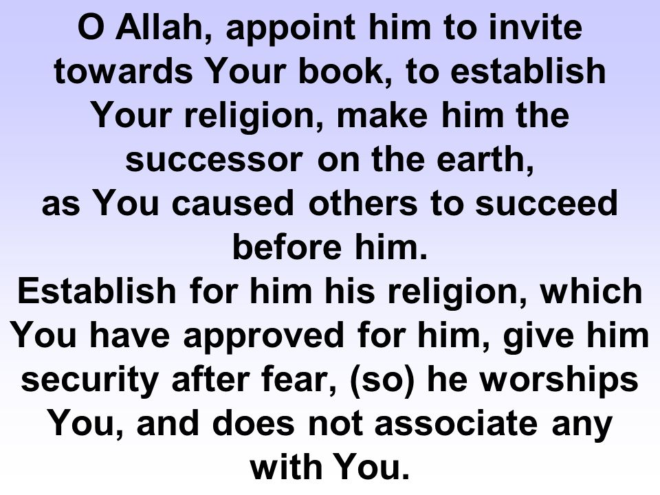 O Allah, appoint him to invite towards Your book, to establish Your religion, make him the successor on the earth, as You caused others to succeed before him.
