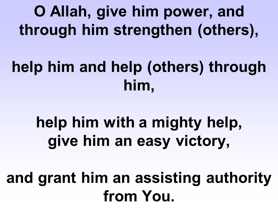 O Allah, give him power, and through him strengthen (others), help him and help (others) through him, help him with a mighty help, give him an easy victory, and grant him an assisting authority from You.