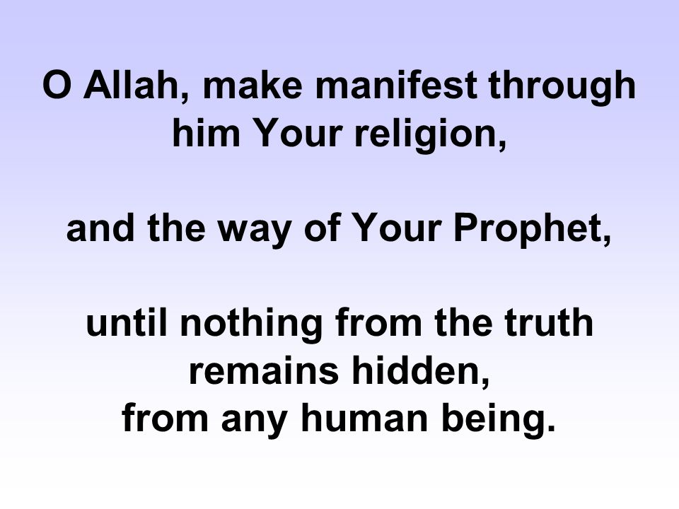 O Allah, make manifest through him Your religion, and the way of Your Prophet, until nothing from the truth remains hidden, from any human being.