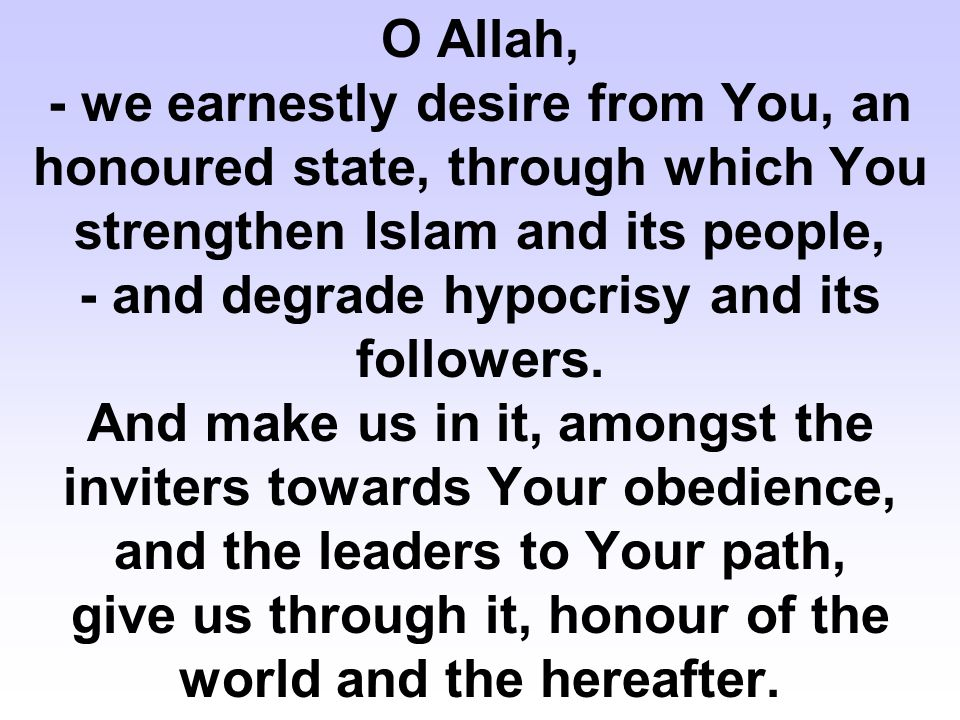 O Allah, - we earnestly desire from You, an honoured state, through which You strengthen Islam and its people, - and degrade hypocrisy and its followers.