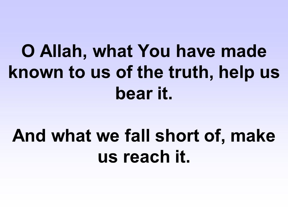 O Allah, what You have made known to us of the truth, help us bear it
