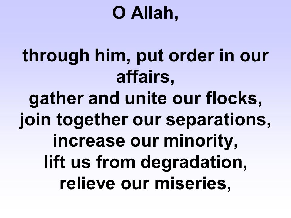 O Allah, through him, put order in our affairs, gather and unite our flocks, join together our separations, increase our minority, lift us from degradation, relieve our miseries,