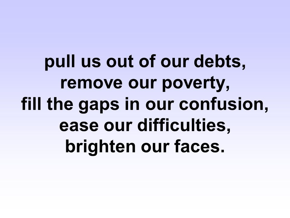 pull us out of our debts, remove our poverty, fill the gaps in our confusion, ease our difficulties, brighten our faces.