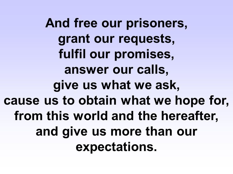 And free our prisoners, grant our requests, fulfil our promises, answer our calls, give us what we ask, cause us to obtain what we hope for, from this world and the hereafter, and give us more than our expectations.