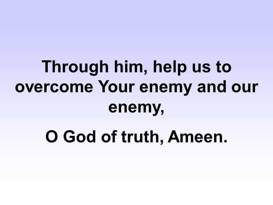 Through him, help us to overcome Your enemy and our enemy,