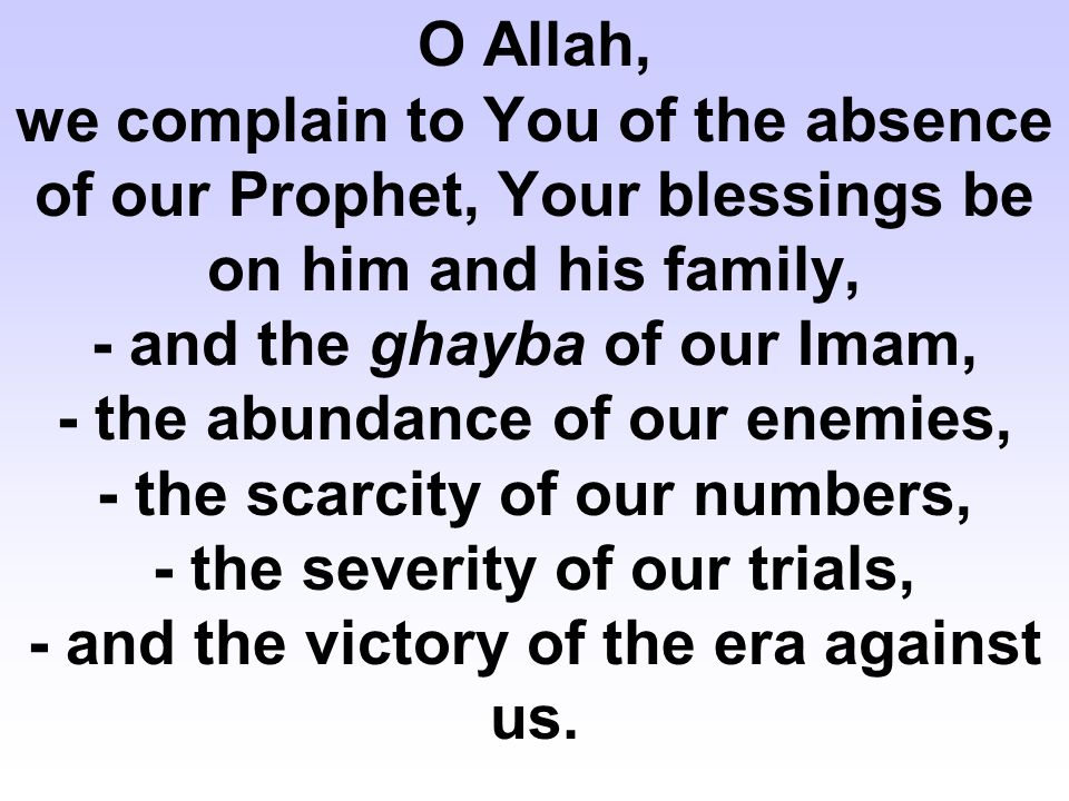 O Allah, we complain to You of the absence of our Prophet, Your blessings be on him and his family, - and the ghayba of our Imam, - the abundance of our enemies, - the scarcity of our numbers, - the severity of our trials, - and the victory of the era against us.