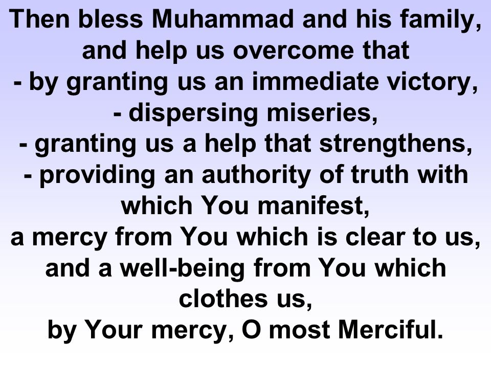 Then bless Muhammad and his family, and help us overcome that - by granting us an immediate victory, - dispersing miseries, - granting us a help that strengthens, - providing an authority of truth with which You manifest, a mercy from You which is clear to us, and a well-being from You which clothes us, by Your mercy, O most Merciful.
