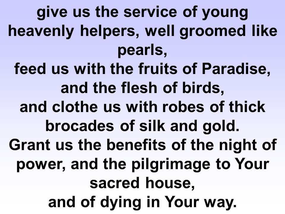 give us the service of young heavenly helpers, well groomed like pearls, feed us with the fruits of Paradise, and the flesh of birds, and clothe us with robes of thick brocades of silk and gold.