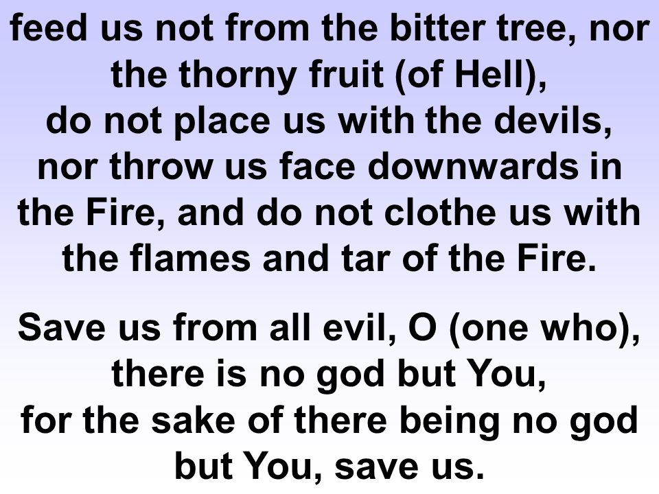 feed us not from the bitter tree, nor the thorny fruit (of Hell), do not place us with the devils, nor throw us face downwards in the Fire, and do not clothe us with the flames and tar of the Fire.