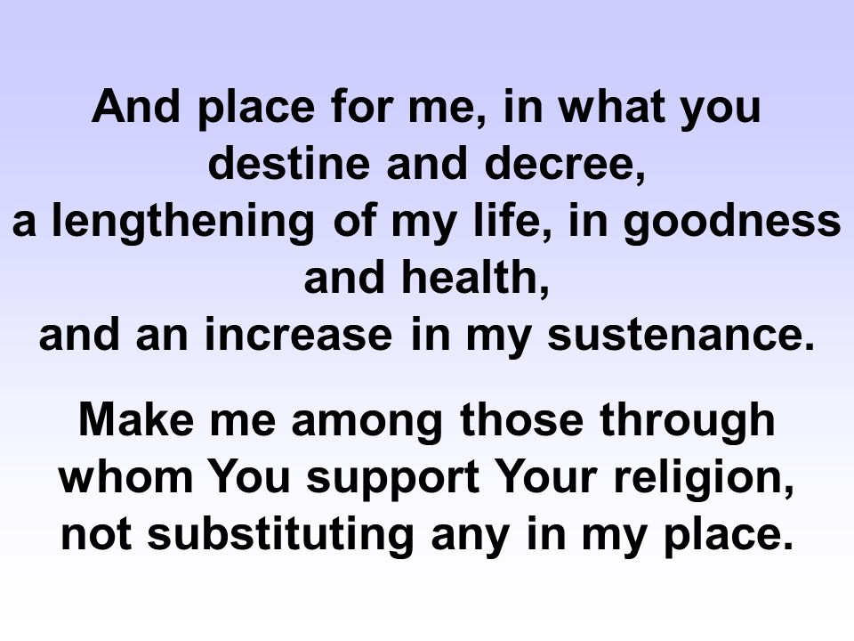 And place for me, in what you destine and decree, a lengthening of my life, in goodness and health, and an increase in my sustenance.