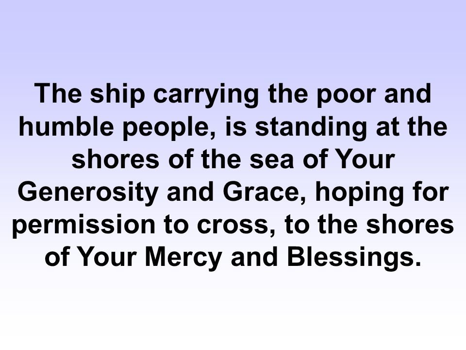 The ship carrying the poor and humble people, is standing at the shores of the sea of Your Generosity and Grace, hoping for permission to cross, to the shores of Your Mercy and Blessings.