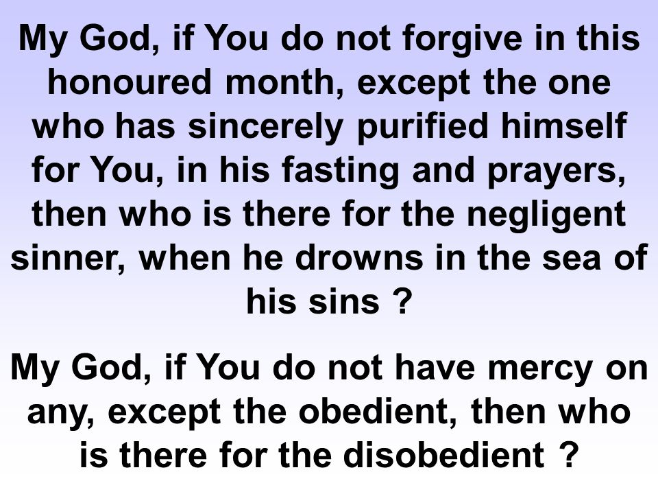 My God, if You do not forgive in this honoured month, except the one who has sincerely purified himself for You, in his fasting and prayers, then who is there for the negligent sinner, when he drowns in the sea of his sins