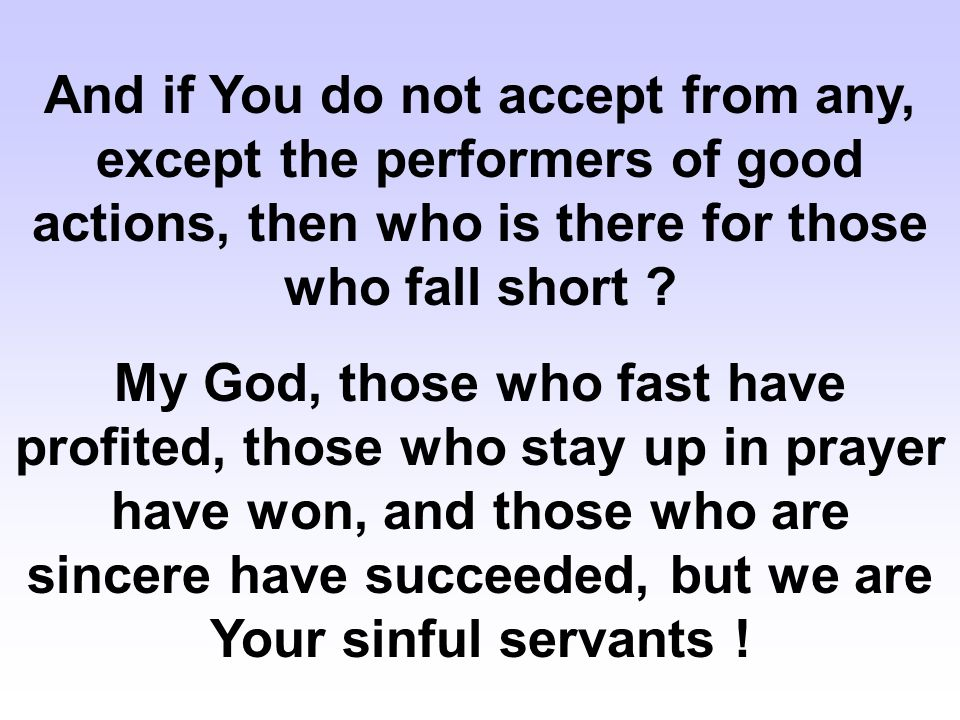 And if You do not accept from any, except the performers of good actions, then who is there for those who fall short