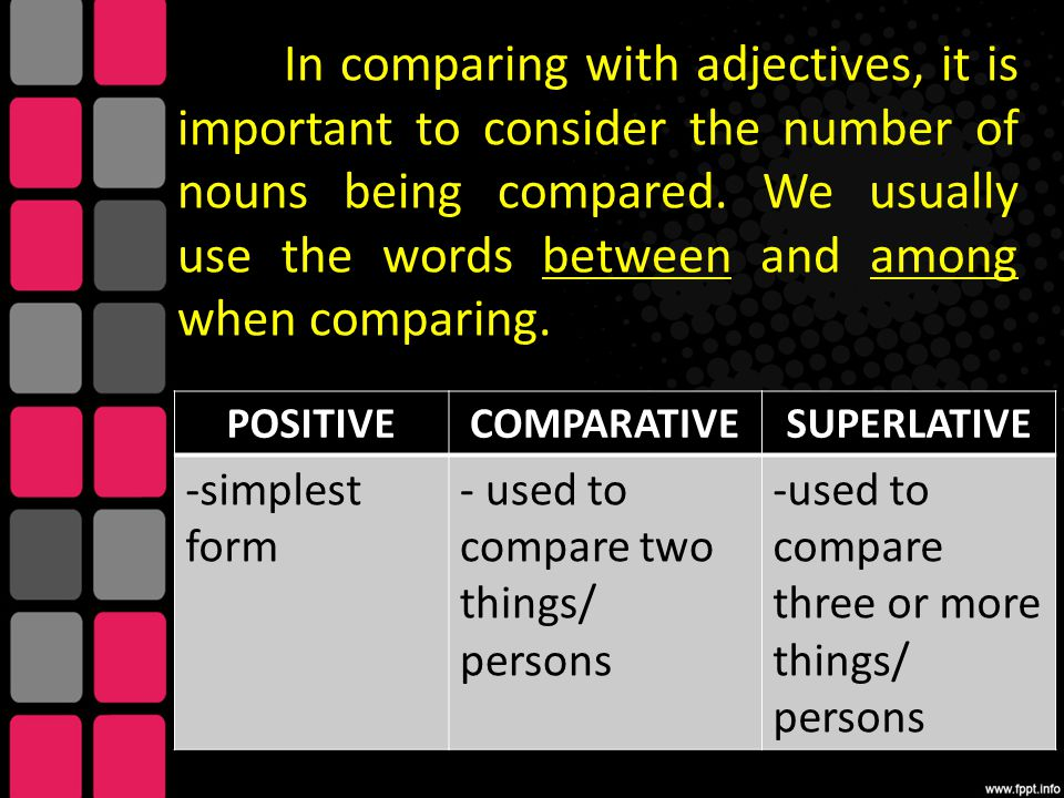 In comparing with adjectives, it is important to consider the number of nouns being compared. We usually use the words between and among when comparing.
