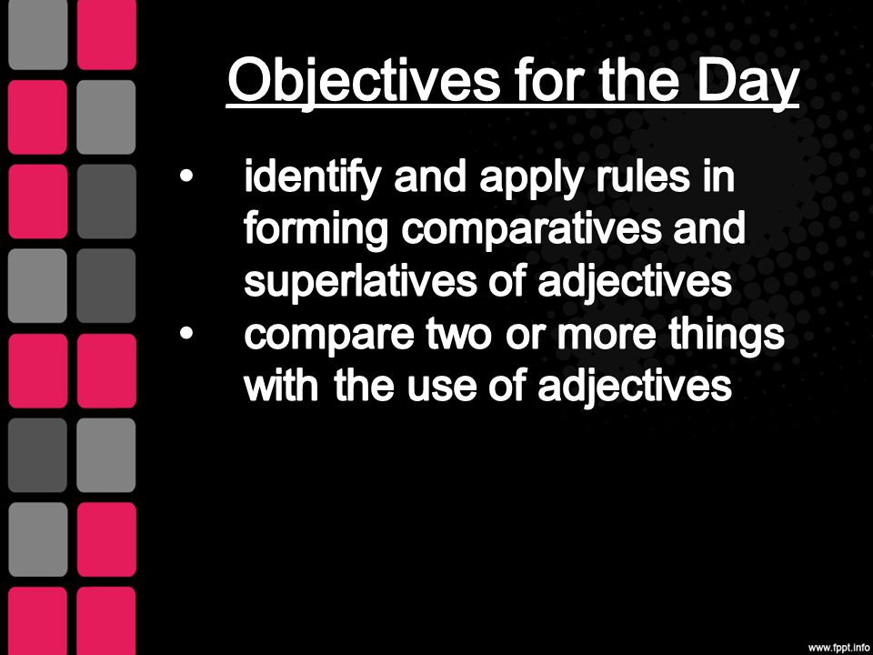 Objectives for the Day identify and apply rules in forming comparatives and superlatives of adjectives.
