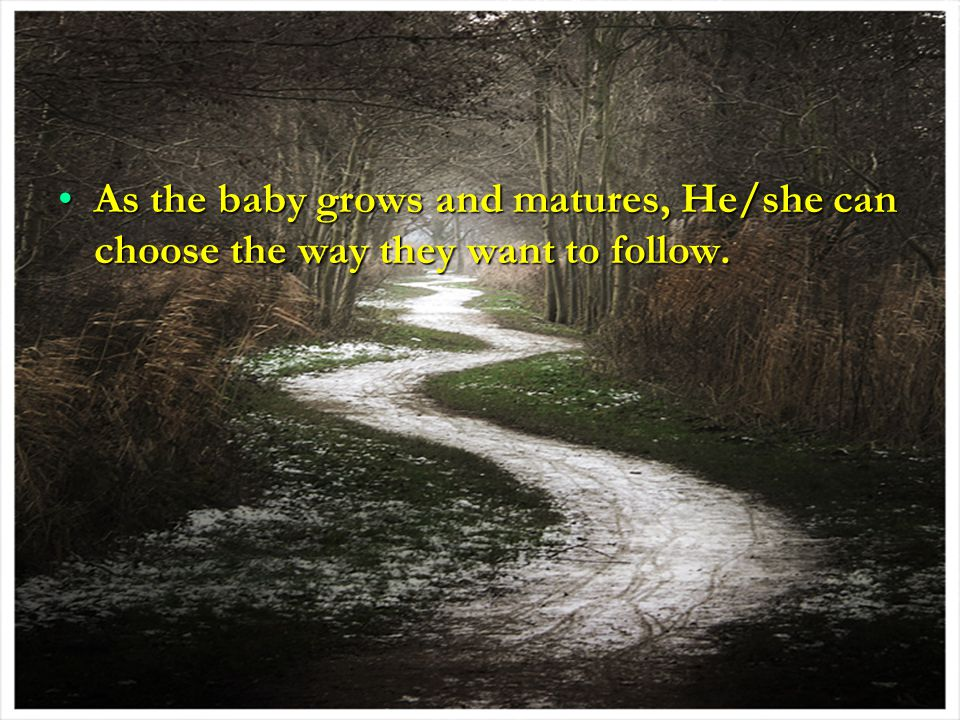 As the baby grows and matures, He/she can choose the way they want to follow.