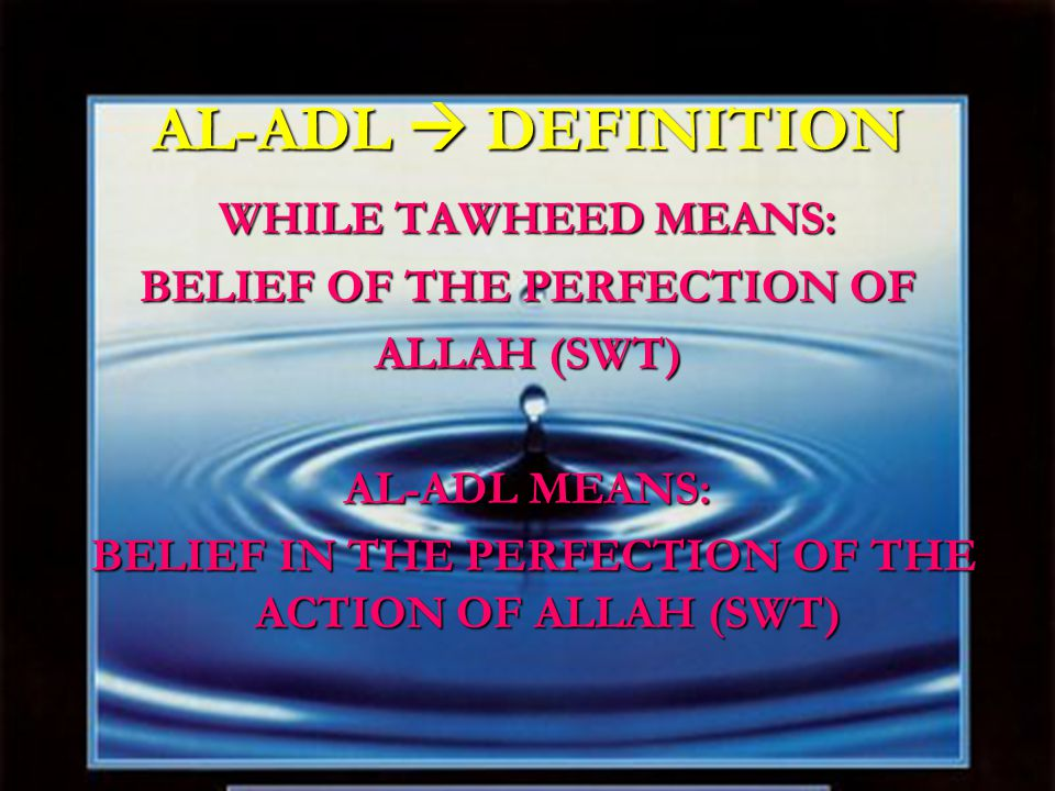 AL-ADL  DEFINITION WHILE TAWHEED MEANS: BELIEF OF THE PERFECTION OF