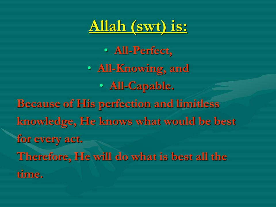 Allah (swt) is: All-Perfect, All-Knowing, and All-Capable.
